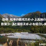 信州松本 上高地のおすすめ散策コースと撮影スポットについて